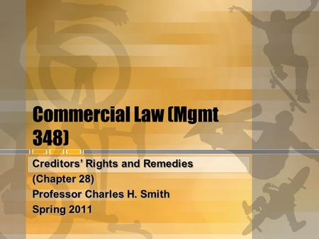 Commercial Law (Mgmt 348) Creditors' Rights and Remedies (Chapter 28) Professor Charles H. Smith Spring 2011 Creditors' Rights and Remedies (Chapter 28)