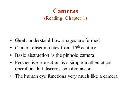 Cameras (Reading: Chapter 1) Goal: understand how images are formed Camera obscura dates from 15 th century Basic abstraction is the pinhole camera Perspective.