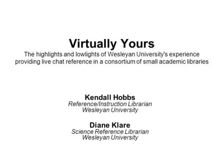 Virtually Yours The highlights and lowlights of Wesleyan University's experience providing live chat reference in a consortium of small academic libraries.
