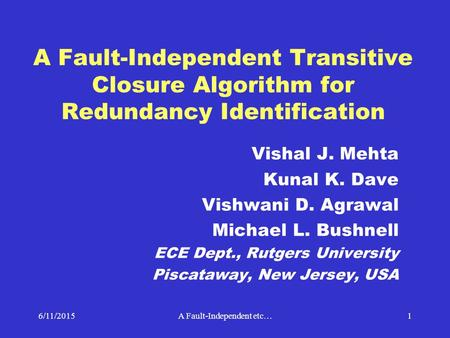 6/11/2015A Fault-Independent etc…1 A Fault-Independent Transitive Closure Algorithm for Redundancy Identification Vishal J. Mehta Kunal K. Dave Vishwani.