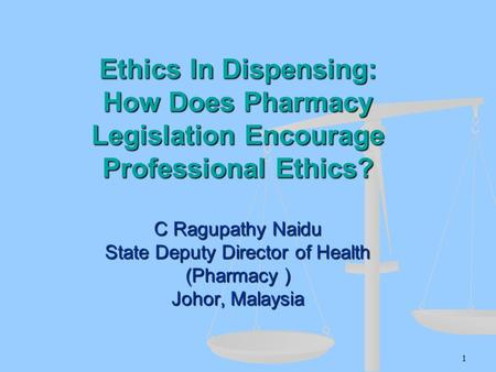 Ethics In Dispensing: How Does Pharmacy Legislation Encourage Professional Ethics? C Ragupathy Naidu State Deputy Director of Health (Pharmacy ) Johor,