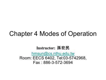 Chapter 4 Modes of Operation Instructor: 孫宏民  Room: EECS 6402, Tel:03-5742968, Fax : 886-3-572-3694.