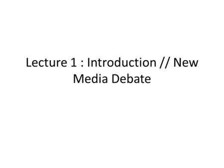 Lecture 1 : Introduction // New Media Debate. What is Media Studies? Unlike anthropology or history, media studies doesn't have a set of theories that.