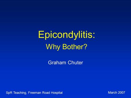 Epicondylitis: Why Bother? Graham Chuter SpR Teaching, Freeman Road Hospital March 2007.