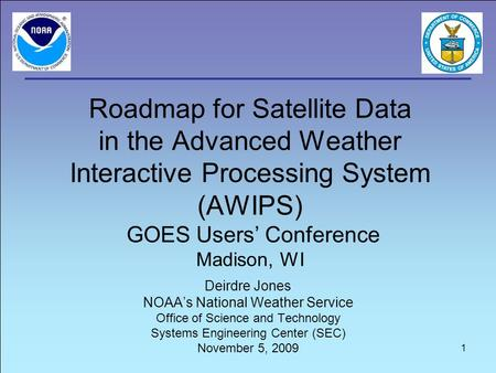 Roadmap for <strong>Satellite</strong> Data in the Advanced Weather Interactive Processing System (AWIPS) GOES Users' Conference Madison, WI Deirdre Jones NOAA's National.