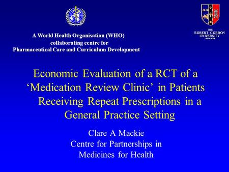 Clare A Mackie Centre for Partnerships in Medicines for Health Economic Evaluation of a RCT of a 'Medication Review Clinic' in Patients Receiving Repeat.