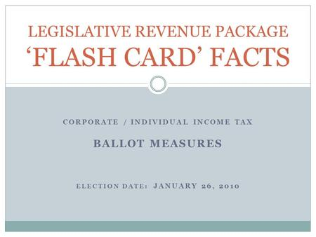 CORPORATE / INDIVIDUAL INCOME TAX BALLOT MEASURES ELECTION DATE: JANUARY 26, 2010 LEGISLATIVE REVENUE PACKAGE 'FLASH CARD' FACTS.