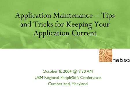 Application Maintenance – Tips and Tricks for Keeping Your Application Current October 8, 9:30 AM USM Regional PeopleSoft Conference Cumberland,
