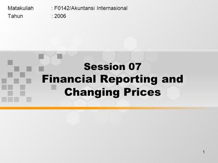 1 Matakuliah: F0142/Akuntansi Internasional Tahun: 2006 Session 07 Financial Reporting and Changing Prices.