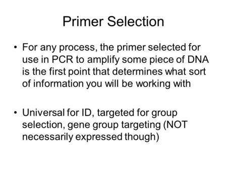 Primer Selection For any process, the primer selected for use in PCR to amplify some piece of DNA is the first point that determines what sort of information.