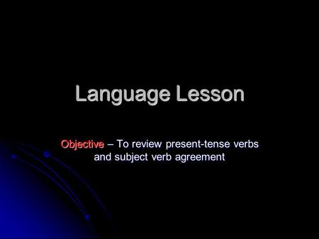 Language Lesson Objective – To review present-tense verbs and subject verb agreement.