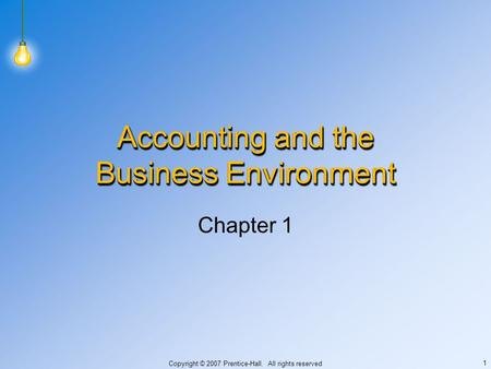 Copyright © 2007 Prentice-Hall. All rights reserved 1 Accounting and the Business Environment Chapter 1.