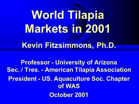 World Tilapia Markets in 2001 Kevin Fitzsimmons, Ph.D. Professor - University of Arizona Sec. / Tres. - American Tilapia Association President - US. Aquaculture.