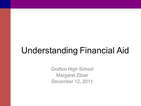 Understanding Financial Aid Grafton High School Margaret Zitzer December 12, 2011.