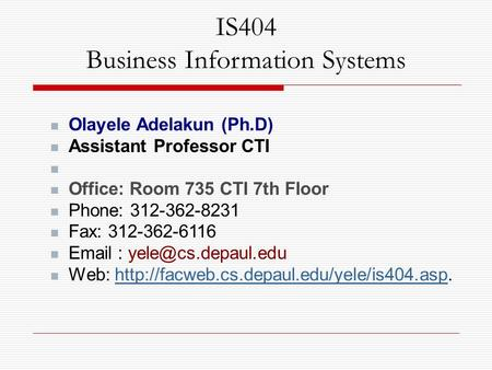 IS404 Business Information Systems Olayele Adelakun (Ph.D) Assistant Professor CTI Office: Room 735 CTI 7th Floor Phone: 312-362-8231 Fax: 312-362-6116.