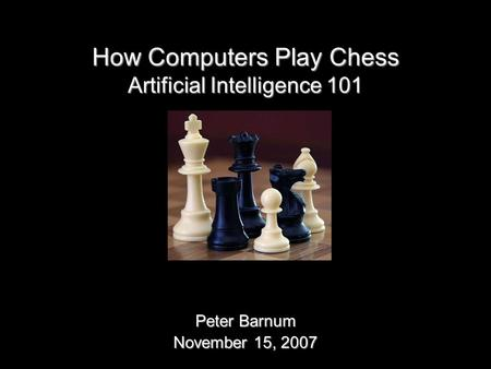 How Computers Play Chess Peter Barnum November 15, 2007 Artificial Intelligence 101.