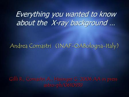 Everything you wanted to know about the X-ray background … Andrea Comastri (INAF-OABologna-Italy) Andrea Comastri (INAF-OABologna-Italy) Gilli R., Comastri.