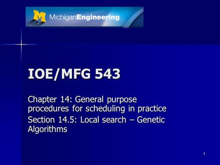 1 IOE/MFG 543 Chapter 14: General purpose procedures for scheduling in practice Section 14.5: Local search – Genetic Algorithms.