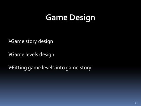 1  Game story design  Game levels design  Fitting game levels into game story Game Design.