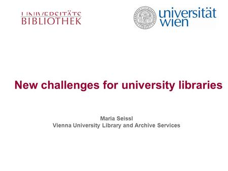 New challenges for university libraries Maria Seissl Vienna University Library and Archive Services.