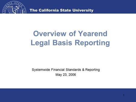 1 Overview of Yearend Legal Basis Reporting Systemwide Financial Standards & Reporting May 23, 2006.
