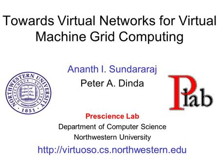 Towards Virtual Networks for Virtual Machine Grid Computing Ananth I. Sundararaj Peter A. Dinda Prescience Lab Department of Computer Science Northwestern.