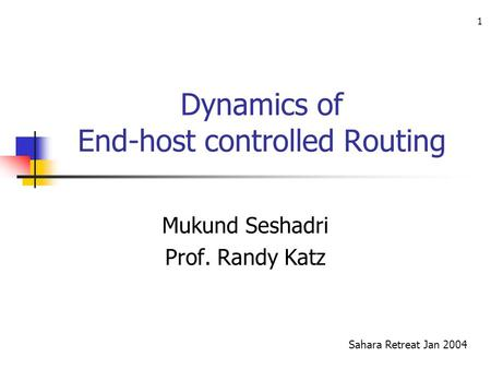 1 Dynamics of End-host controlled Routing Mukund Seshadri Prof. Randy Katz Sahara Retreat Jan 2004.