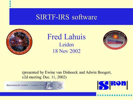 SIRTF-IRS software Fred Lahuis Leiden 18 Nov 2002 (presented by Ewine van Dishoeck and Adwin Boogert, c2d meeting Dec. 11, 2002)