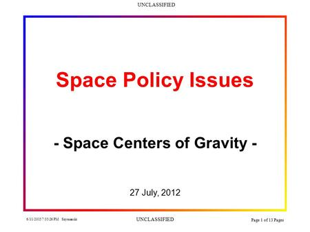 UNCLASSIFIED 6/11/2015 7:36:58 PM Szymanski UNCLASSIFIED Page 1 of 13 Pages Space Policy Issues - Space Centers of Gravity - 27 July, 2012.