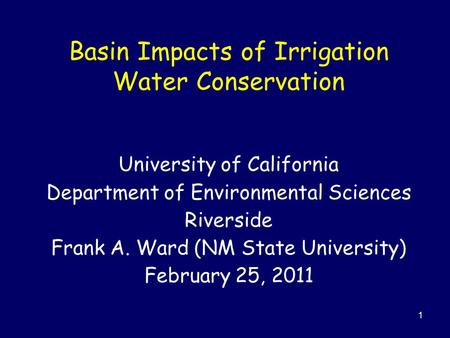 1 Basin Impacts of Irrigation Water Conservation University of California Department of Environmental Sciences Riverside Frank A. Ward (NM State University)