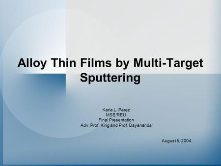 Alloy Thin Films by Multi-Target Sputtering Karla L. Perez MSE/REU Final Presentation Adv. Prof. King and Prof. Dayananda August 5, 2004.