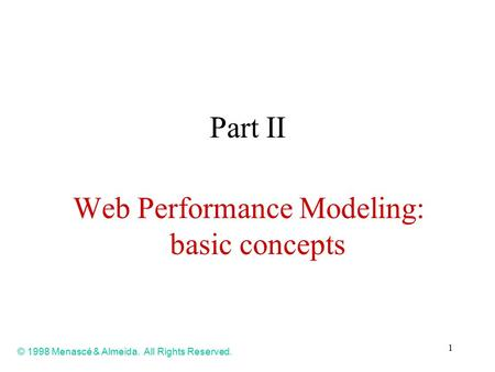 1 Part II Web Performance Modeling: basic concepts © 1998 Menascé & Almeida. All Rights Reserved.