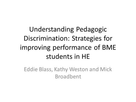 Understanding Pedagogic Discrimination: Strategies for improving performance of BME students in HE Eddie Blass, Kathy Weston and Mick Broadbent.