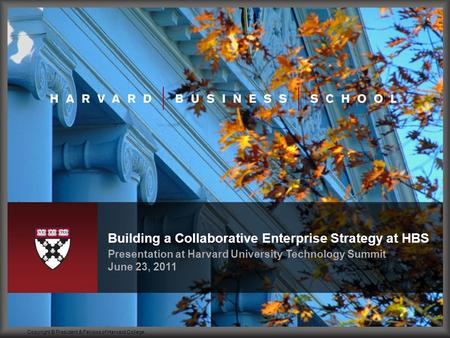 Presentation at Harvard University Technology Summit June 23, 2011 Building a Collaborative Enterprise Strategy at HBS Copyright © President & Fellows.