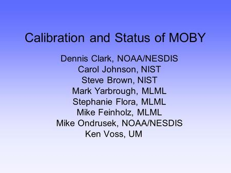 Calibration and Status of MOBY Dennis Clark, NOAA/NESDIS Carol Johnson, NIST Steve Brown, NIST Mark Yarbrough, MLML Stephanie Flora, MLML Mike Feinholz,
