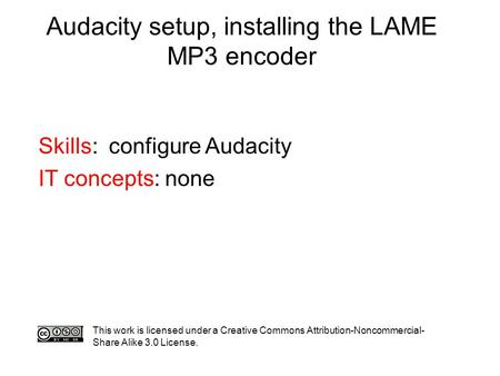 Audacity setup, installing the LAME MP3 encoder Skills: configure Audacity IT concepts: none This work is licensed under a Creative Commons Attribution-Noncommercial-