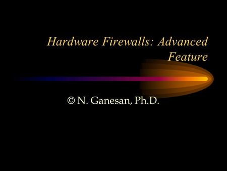 Hardware Firewalls: Advanced Feature © N. Ganesan, Ph.D.