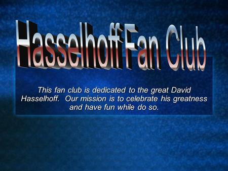 This fan club is dedicated to the great David Hasselhoff. Our mission is to celebrate his greatness and have fun while do so.