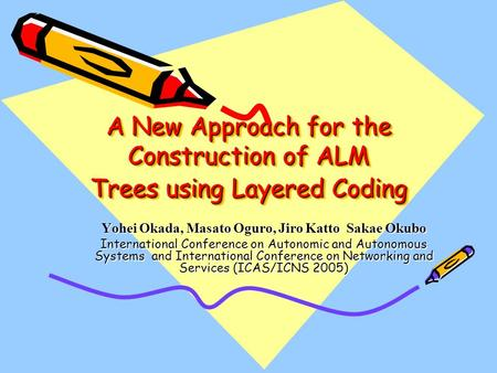 A New Approach for the Construction of ALM Trees using Layered Coding Yohei Okada, Masato Oguro, Jiro Katto Sakae Okubo International Conference on Autonomic.