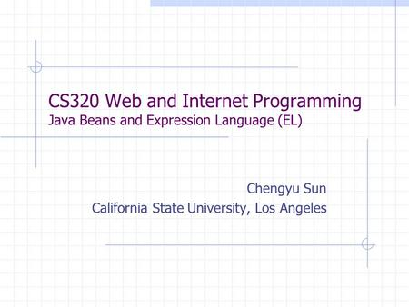 CS320 Web and Internet Programming Java Beans and Expression Language (EL) Chengyu Sun California State University, Los Angeles.