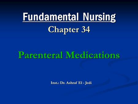 Fundamental Nursing Chapter 34 Parenteral Medications Inst.: Dr. Ashraf El - Jedi.
