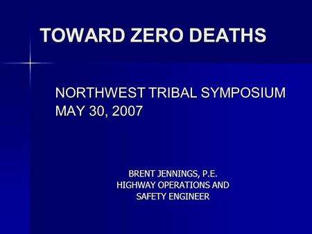 TOWARD ZERO DEATHS NORTHWEST TRIBAL SYMPOSIUM MAY 30, 2007 BRENT JENNINGS, P.E. HIGHWAY OPERATIONS AND SAFETY ENGINEER.