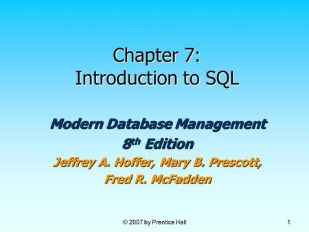 © 2007 by Prentice Hall 1 Chapter 7: Introduction to SQL Modern Database Management 8 th Edition Jeffrey A. Hoffer, Mary B. Prescott, Fred R. McFadden.