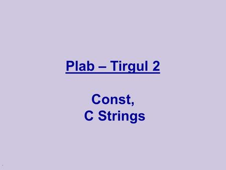 . Plab – Tirgul 2 Const, C Strings. Pointers int main() { int i,j; int *x; // x points to an integer i = 1; x = &i; j = *x; ijx 1.