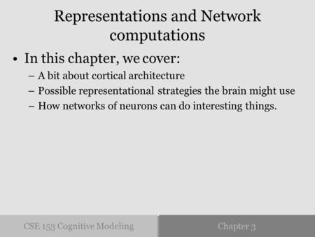 CSE 153 Cognitive ModelingChapter 3 Representations and Network computations In this chapter, we cover: –A bit about cortical architecture –Possible representational.