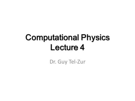 Computational Physics Lecture 4 Dr. Guy Tel-Zur.
