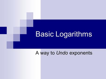 Basic Logarithms A way to Undo exponents. Many things we do in mathematics involve undoing an operation.