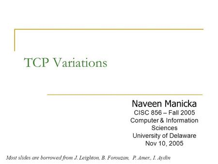 TCP Variations Naveen Manicka CISC 856 – Fall 2005 Computer & Information Sciences University of Delaware Nov 10, 2005 Most slides are borrowed from J.