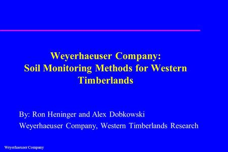 Weyerhaeuser Company Weyerhaeuser Company: Soil Monitoring Methods for Western Timberlands By: Ron Heninger and Alex Dobkowski Weyerhaeuser Company, Western.