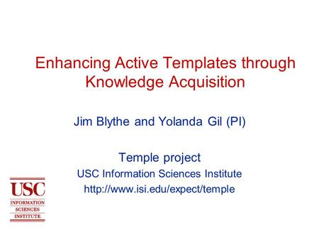 Enhancing Active Templates through Knowledge Acquisition Jim Blythe and Yolanda Gil (PI) Temple project USC Information Sciences Institute